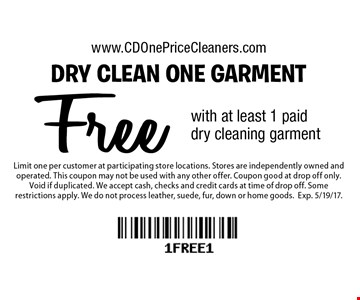 Free dry clean one garment with at least 1 paid dry cleaning garment. Limit one per customer at participating store locations. Stores are independently owned and operated. This coupon may not be used with any other offer. Coupon good at drop off only. Void if duplicated. We accept cash, checks and credit cards at time of drop off. Some restrictions apply. We do not process leather, suede, fur, down or home goods.Exp. 5/19/17.