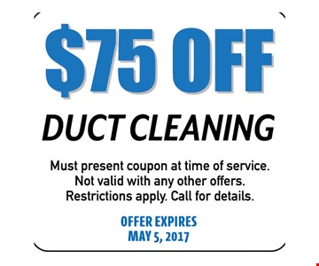 $75 Off Duct Cleaning. Must present coupon at time of service. Not valid with any other offers. Restrictions apply. Call for details. Offer expires 05-05-17