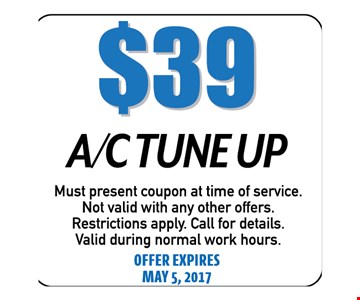 $39 A/C Tune Up. Must present coupon at time of service. Not valid with any other offers. Restrictions apply. Call for details. Valid during normal work hours. Offer expires 05-05-17