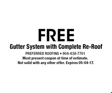 FREE Gutter System with Complete Re-Roof. Preferred Roofing - 904-638-7701Must present coupon at time of estimate. Not valid with any other offer. Expires 05-04-17.