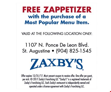 FREE ZAPPETIZER with the purchase of a Most Popular Menu Item.. VALID AT THE FOLLOWING LOCATION ONLY:1107 N. Ponce De Leon Blvd. St. Augustine - (904) 825-1545 Offer expires 12/31/17. Must present coupon to receive offer. One offer per guest, per visit.  2017 Zaxby's Franchising LLC