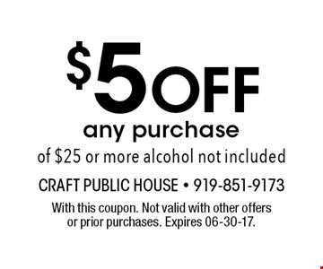 $5 Off any purchase of $25 or more alcohol not included. With this coupon. Not valid with other offers or prior purchases. Expires 06-30-17.