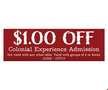 $1.00 Off Colonial Experience Admission . Not Valid with any other offer. Valid with groups of 6 or fewer.Code-OTT17