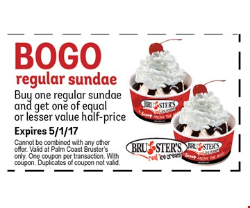 Bogo Regular sundae. Buy 1 regular sundae & get 1 of equal or lesser value half-price.. Expires 5/1/17. Cannot be combined with any other offer. Valid at Palm Coast Bruster's only. One coupon per transaction. With coupon. Duplicates of coupon not valid.