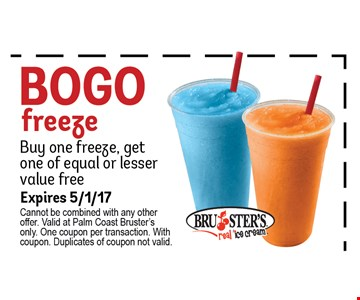 Bogo Freeze. Buy 1 freeze, get 1 of equal or lesser value free. . Expires 5/1/17. Cannot be combined with any other offer. Valid at Palm Coast Bruster's only. One coupon per transaction. With coupon. Duplicates of coupon not valid.