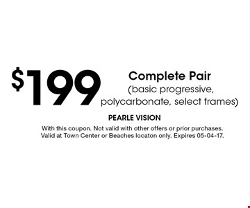 $199 Complete Pair(basic progressive, polycarbonate, select frames). With this coupon. Not valid with other offers or prior purchases. Valid at Town Center or Beaches locaton only. Expires 05-04-17.