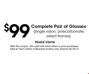 $99 Complete Pair of Glasses (single vision, polycarbonate, select frames). With this coupon. Not valid with other offers or prior purchases. Valid at Town Center or Beaches locaton only. Expires 05-04-17.