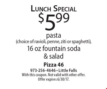 Lunch Special $5.99 pasta (choice of ravioli, penne, ziti or spaghetti), 16 oz fountain soda & salad. With this coupon. Not valid with other offer. Offer expires 6/30/17.