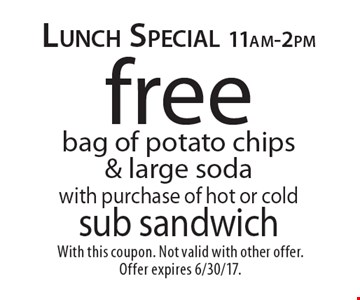 Lunch Special 11am-2pm Free bag of potato chips & large soda with purchase of hot or cold sub sandwich. With this coupon. Not valid with other offer. Offer expires 6/30/17.