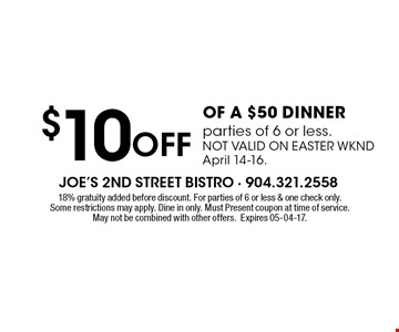 Off $10OF A $50 DINNERparties of 6 or less.NOT VALID ON EASTER WKNDApril 14-16.. 18% gratuity added before discount. For parties of 6 or less & one check only.Some restrictions may apply. Dine in only. Must Present coupon at time of service.May not be combined with other offers.Expires 05-04-17.