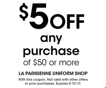 $5 Off any purchase of $50 or more. With this coupon. Not valid with other offers or prior purchases. Expires 5-13-17.
