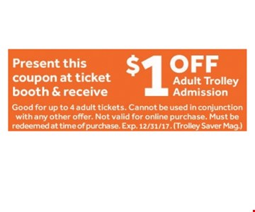 $1 Off Adult Trolley Admission. Good for up to 4 adult tickets. Cannot be used in conjunction with any other offer. Not Valid for online purchase. Must be Redeemed as time of purchase. Exp. 12/31/17 (Trolley Saver Mag.)