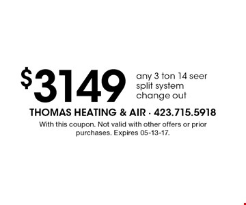 $3149 any 3 ton 14 seer split system change out. With this coupon. Not valid with other offers or prior purchases. Expires 05-13-17.