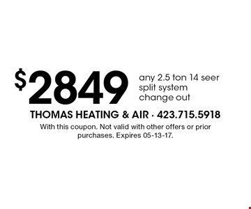$2849 any 2.5 ton 14 seer split system change out. With this coupon. Not valid with other offers or prior purchases. Expires 05-13-17.