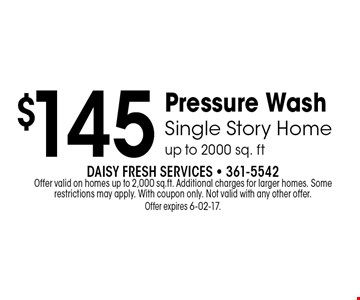 $145 Pressure WashSingle Story Homeup to 2000 sq. ft . Daisy Fresh Services - 361-5542Offer valid on homes up to 2,000 sq.ft. Additional charges for larger homes. Some restrictions may apply. With coupon only. Not valid with any other offer. Offer expires 6-02-17.