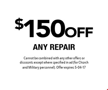 $150 OFF ANY REPAIR. Cannot be combined with any other offers or discounts except where specified in ad (for Church and Military personnel). Offer expires 5-04-17
