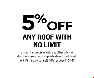 5% OFF ANY ROOF WITH NO LIMIT. Cannot be combined with any other offers or discounts except where specified in ad (for Church and Military personnel). Offer expires 5-04-17