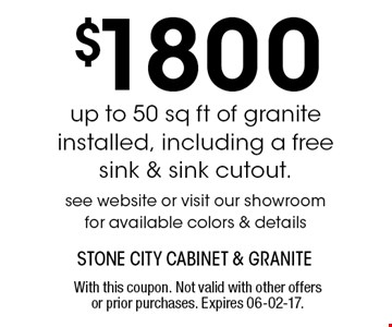 $1800 up to 50 sq ft of granite installed, including a free sink & sink cutout.see website or visit our showroomfor available colors & details. With this coupon. Not valid with other offers or prior purchases. Expires 06-02-17.