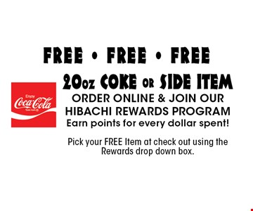FREE - FREE - FREE 20oz coke or side itemorder online & join our hibachi rewards program Earn points for every dollar spent! Pick your FREE Item at check out using the Rewards drop down box..