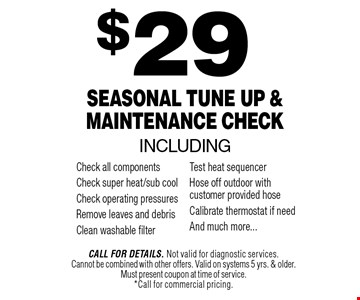 $29 Seasonal Tune Up & Maintenance Check. Call For Details. Not valid for diagnostic services.Cannot be combined with other offers. Valid on systems 5 yrs. & older. Must present coupon at time of service.*Call for commercial pricing.