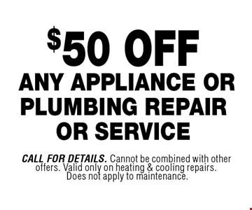 $50 OFF ANY APPLIANCE OR PLUMBING REPAIR OR SERVICE. Call For Details. Cannot be combined with other offers. Valid only on heating & cooling repairs. Does not apply to maintenance.