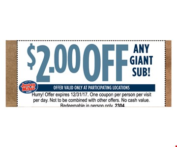 $2.00 OFF ANY GIANT SUB. OFFER VALID ONLY AT PARTICIPATING LOCATIONS Offer expires 12/31/17. One coupon per person per visit per day. Not to be combined with other offers. No cash value. Redeemable in person only. 2304
