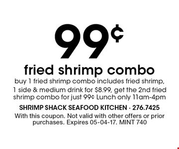 99¢ fried shrimp combobuy 1 fried shrimp combo includes fried shrimp,1 side & medium drink for $8.99, get the 2nd fried shrimp combo for just 99¢ Lunch only 11am-4pm. With this coupon. Not valid with other offers or prior purchases. Expires 05-04-17. MINT 740