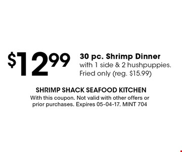 $12.99 30 pc. Shrimp Dinnerwith 1 side & 2 hushpuppies.Fried only (reg. $15.99). With this coupon. Not valid with other offers or prior purchases. Expires 05-04-17. MINT 704