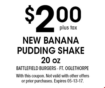 $2.00 NEW Banana Pudding Shake 20 oz. With this coupon. Not valid with other offers or prior purchases. Expires 05-13-17.