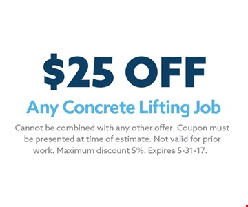 $25 OFF Any Concrete Lifting Job. Cannot be combined with any other offer. Coupon mustbe presented at time of estimate. Not valid for priorwork. Maximum discount 5%. Expires 5-31-17.