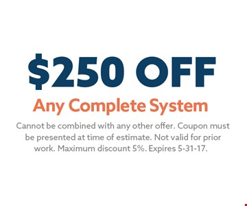 $250 OFF Any Complete System. Cannot be combined with any other offer. Coupon mustbe presented at time of estimate. Not valid for priorwork. Maximum discount 5%. Expires 5-31-17