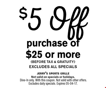 $5 Offpurchase of $25 or more(before tax & gratuity)excludes all specials. jerry's sports grilleNot valid on specials or holidays. Dine-In only. With this coupon. Not valid with other offers. Excludes daily specials. Expires 05-04-17.