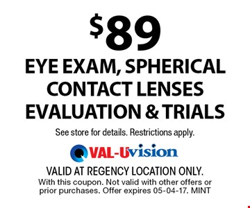 $89 Eye exam, spherical contact lenses evaluation & trialsSee store for details. Restrictions apply.. valid at regency location only. With this coupon. Not valid with other offers or prior purchases. Offer expires 05-04-17. MINT