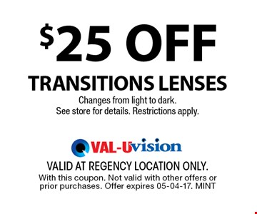 $25 OFF Transitions LensesChanges from light to dark.See store for details. Restrictions apply.. valid at regency location only. With this coupon. Not valid with other offers or prior purchases. Offer expires 05-04-17. MINT