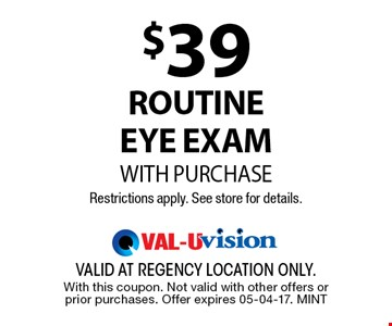 $39 RoutineEye ExamWITH PURCHASERestrictions apply. See store for details.. valid at regency location only. With this coupon. Not valid with other offers or prior purchases. Offer expires 05-04-17. MINT