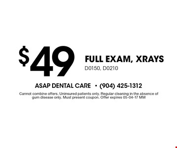 $49 FULL EXAM, xrays D0150, D0210 . Cannot combine offers. Uninsured patients only. Regular cleaning in the absence of gum disease only. Must present coupon. Offer expires 05-04-17 MM