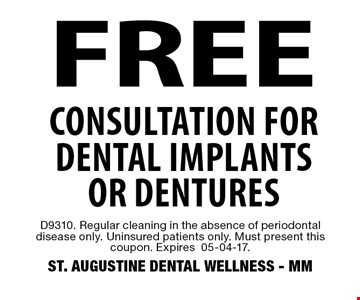 FREE Consultation for dental implants or dentures. D9310. Regular cleaning in the absence of periodontal disease only. Uninsured patients only. Must present this coupon. Expires05-04-17. ST. AUGUSTINE DENTAL WELLNESS - MM