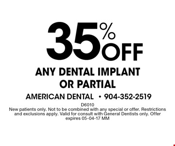35% Off ANY DENTAL IMPLANT OR PARTIAL. D6010 New patients only. Not to be combined with any special or offer. Restrictions and exclusions apply. Valid for consult with General Dentists only. Offer expires 05-04-17 MM