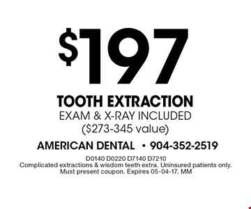 $197 Tooth Extraction EXAM & X-RAY INCLUDED ($273-345 value). D0140 D0220 D7140 D7210 Complicated extractions & wisdom teeth extra. Uninsured patients only. Must present coupon. Expires 05-04-17. MM
