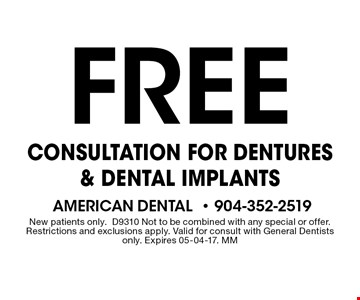 Free CONSULTATION FOR DENTURES & DENTAL IMPLANTS. New patients only. D9310 Not to be combined with any special or offer. Restrictions and exclusions apply. Valid for consult with General Dentists only. Expires 05-04-17. MM