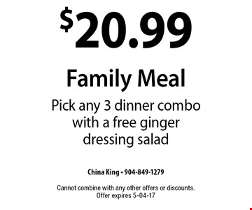 $20.99 Family Meal Pick any 3 dinner combo with a free ginger dressing salad. China King - 904-849-1279 Cannot combine with any other offers or discounts. Offer expires 5-04-17