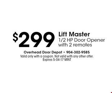 $299 Lift Master1/2 HP Door Openerwith 2 remotes. Valid only with a coupon. Not valid with any other offer.Expires 5-04-17 MINT