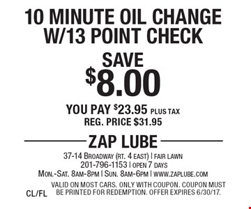 Save $8.00 10 Minute Oil Change W/13 Point Check You pay $23.95 plus tax Reg. price $31.95. Valid on most cars. Only with coupon. Coupon must be printed for redemption. Offer expires 6/30/17. CL/FL