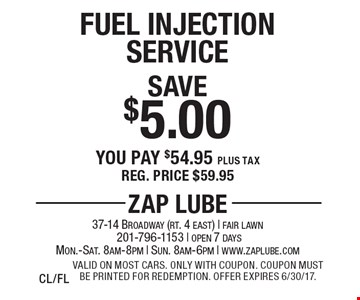 Save $5.00 Fuel Injection Service You pay $54.95 plus tax Reg. price $59.95. Valid on most cars. Only with coupon. Coupon must be printed for redemption. Offer expires 6/30/17. CL/FL