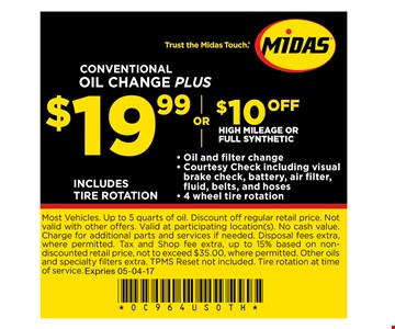 $19.99or $10 offConventional oil change plushigh mileage or full synthetic . Most Vehicles. Up to 5 quarts of oil. Discount off regular retail price. Not valid with other offers. Valid at participating location(s). No cash value. Charge for additional parts and services if needed. Disposal fees extra, where permitted. Tax and Shop fee extra, up to 15% based on non-discounted retail price, not to exceed $35.00, where permitted. Other oils and specialty fi lters extra. TPMS Reset not included. Tire rotation at time of service. Expires: 05-04-17