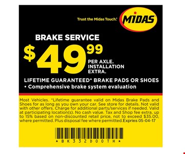 $49.99 per axle. Installation extra Brake service. Most Vehicles. *Lifetime guarantee valid on Midas Brake Pads and Shoes for as long as you own your car. See store for details. Not valid with other offers. Charge for additional parts/services if needed. Valid at participating location(s). No cash value. Tax and Shop fee extra, up to 15% based on non-discounted retail price, not to exceed $35.00, where permitted. Plus disposal fee where permitted. Expires: 05-04-17
