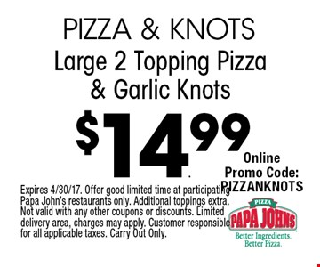 $14.99 Large 2 Topping Pizza & Garlic Knots. Expires 4/30/17. Offer good limited time at participating Papa John's restaurants only. Additional toppings extra. Not valid with any other coupons or discounts. Limited delivery area, charges may apply. Customer responsible for all applicable taxes. Carry Out Only.