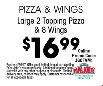 $16.99 Large 2 Topping Pizza & 8 Wings. Expires 4/30/17. Offer good limited time at participating Papa John's restaurants only. Additional toppings extra. Not valid with any other coupons or discounts. Limited delivery area, charges may apply. Customer responsible for all applicable taxes.