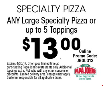 $13.00 ANY Large Specialty Pizza or up to 5 Toppings. Expires 4/30/17. Offer good limited time at participating Papa John's restaurants only. Additional toppings extra. Not valid with any other coupons or discounts. Limited delivery area, charges may apply. Customer responsible for all applicable taxes.