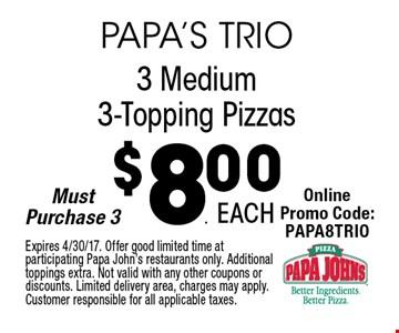$8.00 3 Medium 3-Topping Pizzas. Expires 4/30/17. Offer good limited time at participating Papa John's restaurants only. Additional toppings extra. Not valid with any other coupons or discounts. Limited delivery area, charges may apply. Customer responsible for all applicable taxes.